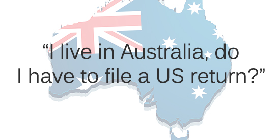 I'm living in Australia: Do I have to file a US Tax Return? That depends. If you are a US citizen or a US green card holder the general answer is yes. I'm living in Australia: Do I have to file a US Tax Return? That depends. If you are a US citizen or a US green card holder the general answer is yes.